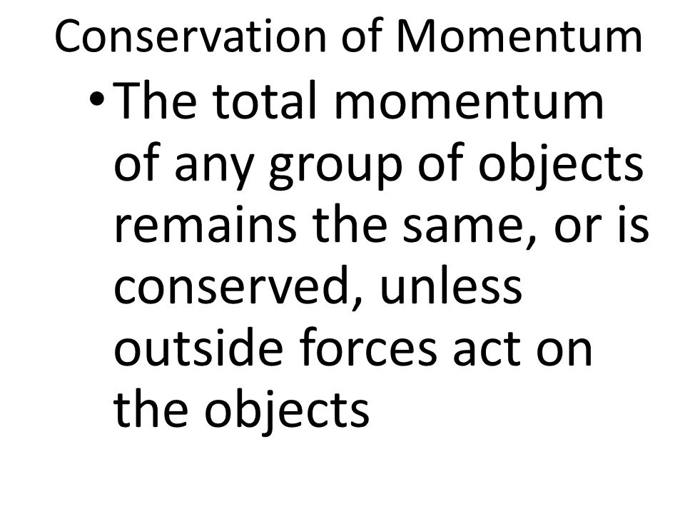 Conservation of Momentum The total momentum of any group of objects remains the same, or is conserved, unless outside forces act on the objects