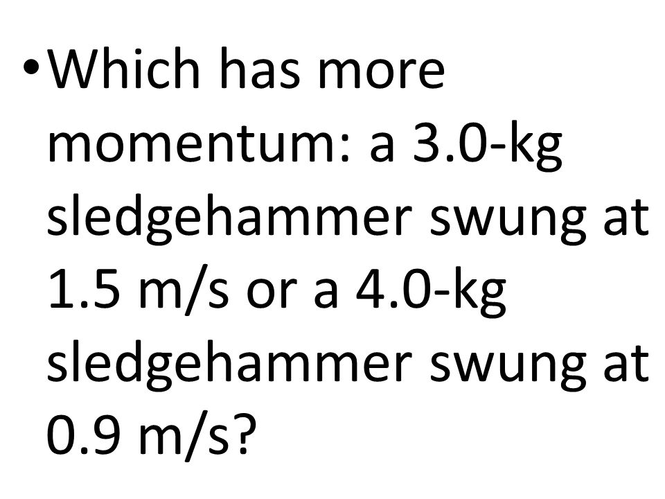 Which has more momentum: a 3.0-kg sledgehammer swung at 1.5 m/s or a 4.0-kg sledgehammer swung at 0.9 m/s?