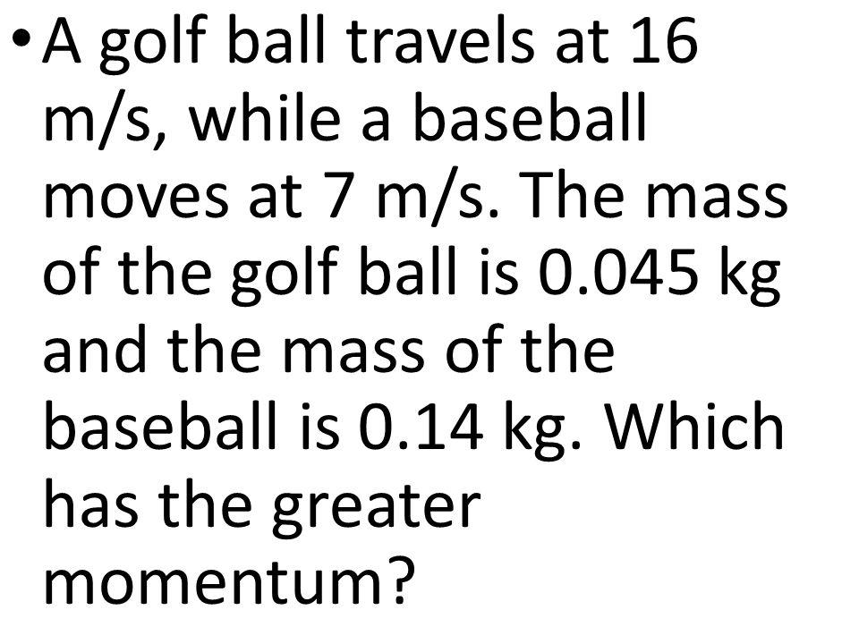 A golf ball travels at 16 m/s, while a baseball moves at 7 m/s.