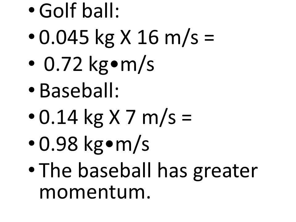 Golf ball: 0.045 kg X 16 m/s = 0.72 kgm/s Baseball: 0.14 kg X 7 m/s = 0.98 kgm/s The baseball has greater momentum.