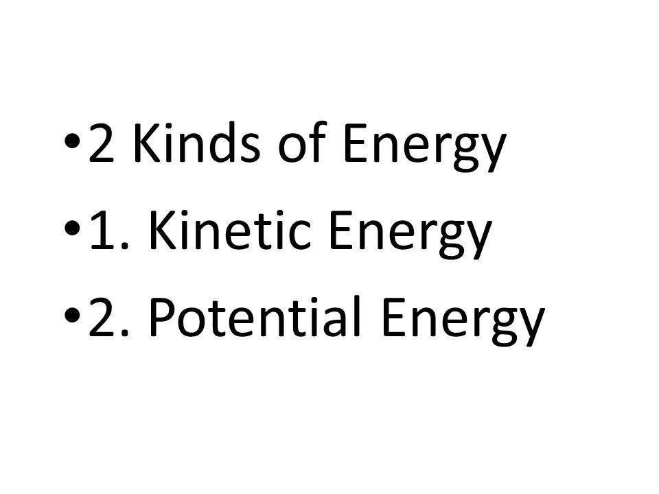 2 Kinds of Energy 1. Kinetic Energy 2. Potential Energy