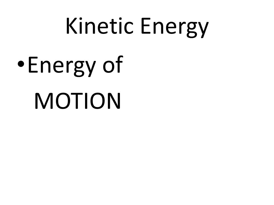 Kinetic Energy Energy of MOTION