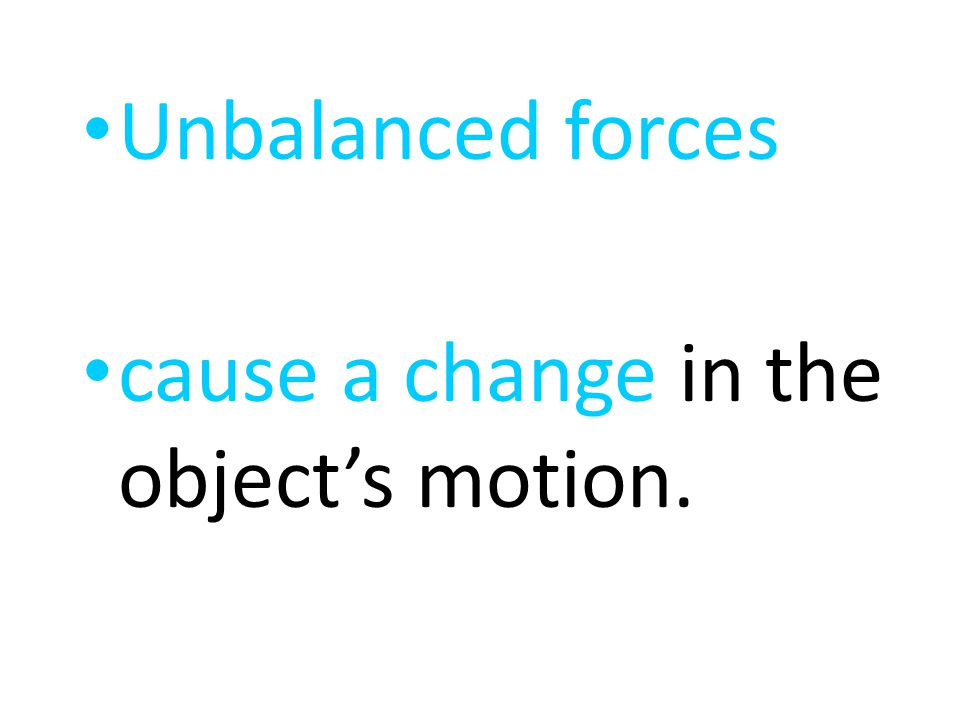 Unbalanced forces cause a change in the object's motion.