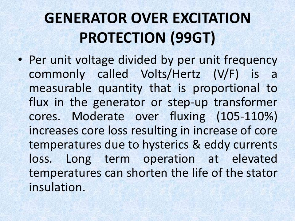 GENERATOR OVER EXCITATION PROTECTION (99GT) Per unit voltage divided by per unit frequency commonly called Volts/Hertz (V/F) is a measurable quantity