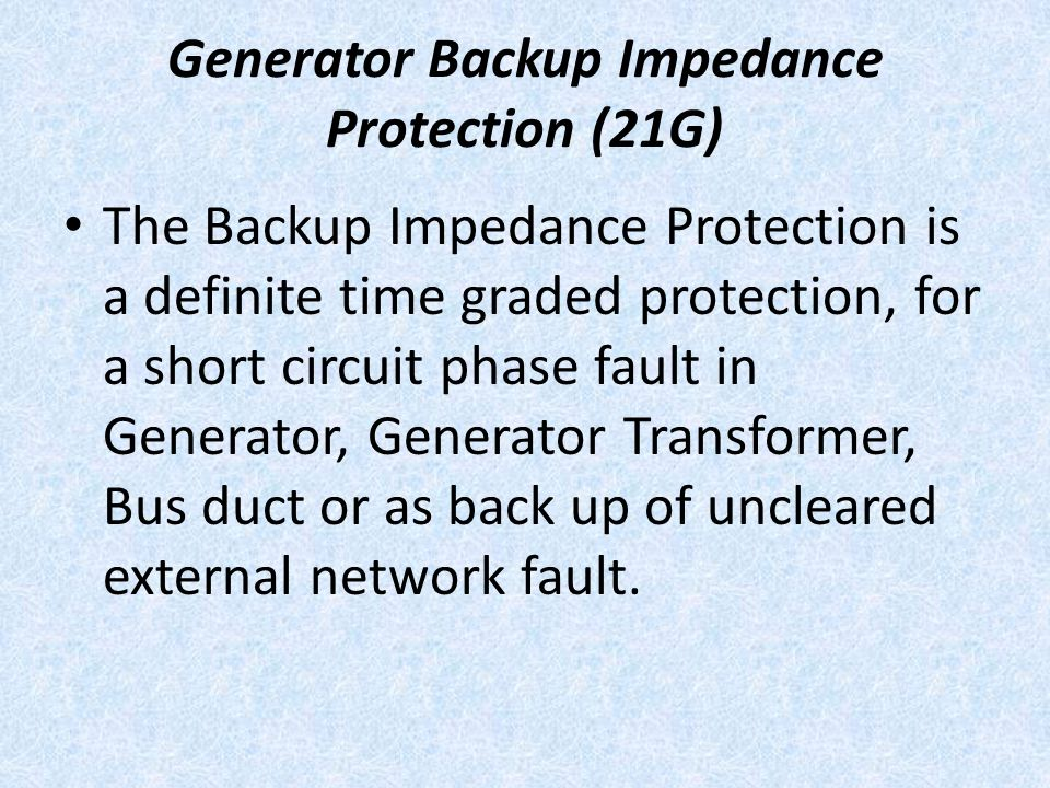 Generator Backup Impedance Protection (21G) The Backup Impedance Protection is a definite time graded protection, for a short circuit phase fault in G