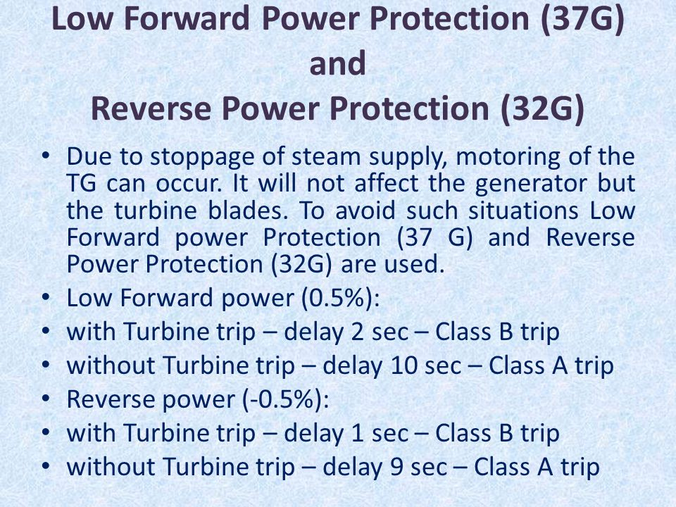 Low Forward Power Protection (37G) and Reverse Power Protection (32G) Due to stoppage of steam supply, motoring of the TG can occur. It will not affec