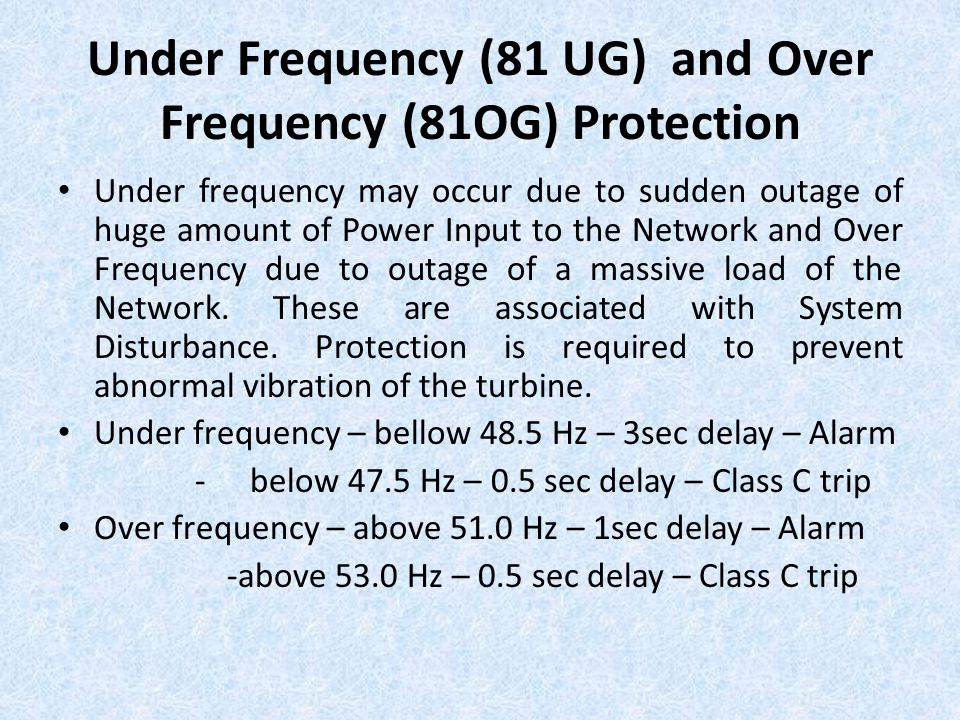 Under Frequency (81 UG) and Over Frequency (81OG) Protection Under frequency may occur due to sudden outage of huge amount of Power Input to the Netwo