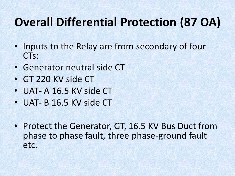 Overall Differential Protection (87 OA) Inputs to the Relay are from secondary of four CTs: Generator neutral side CT GT 220 KV side CT UAT- A 16.5 KV