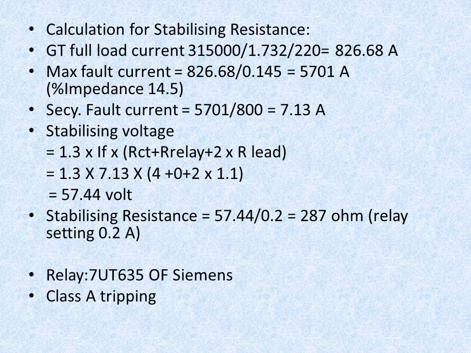 Calculation for Stabilising Resistance: GT full load current 315000/1.732/220= 826.68 A Max fault current = 826.68/0.145 = 5701 A (%Impedance 14.5) Se