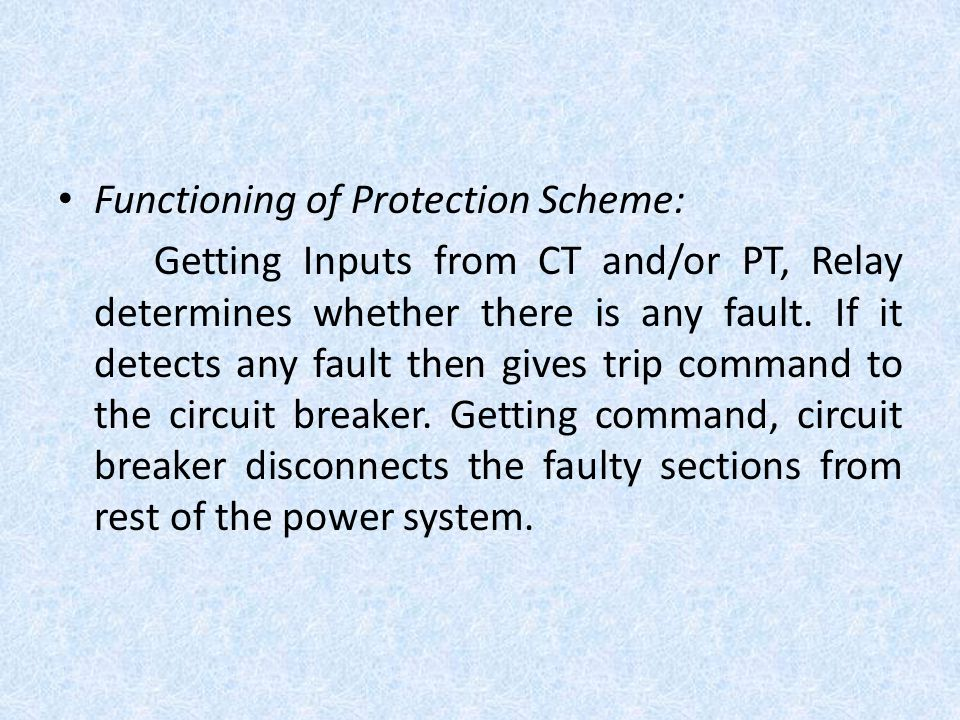 Functioning of Protection Scheme: Getting Inputs from CT and/or PT, Relay determines whether there is any fault. If it detects any fault then gives tr