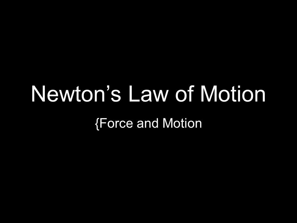 Newton's Law of Motion {Force and Motion