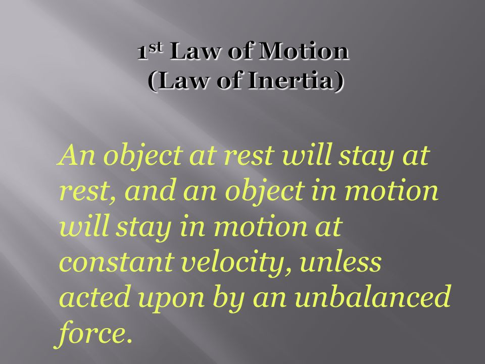  1 st Law  1 st Law – An object at rest will stay at rest, and an object in motion will stay in motion at constant velocity, unless acted upon by an unbalanced force.