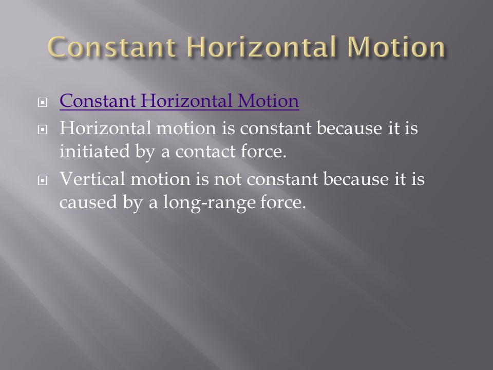  Constant Horizontal Motion Constant Horizontal Motion  Horizontal motion is constant because it is initiated by a contact force.