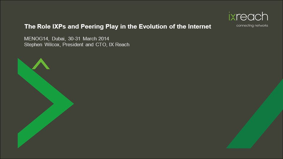 The Role IXPs and Peering Play in the Evolution of the Internet MENOG14, Dubai, 30-31 March 2014 Stephen Wilcox, President and CTO, IX Reach