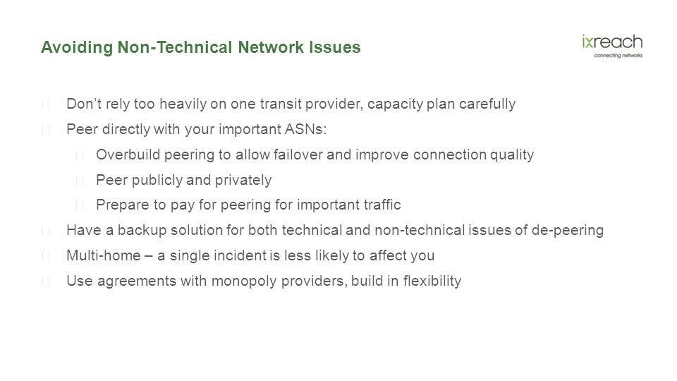 Avoiding Non-Technical Network Issues  Don't rely too heavily on one transit provider, capacity plan carefully  Peer directly with your important ASNs:  Overbuild peering to allow failover and improve connection quality  Peer publicly and privately  Prepare to pay for peering for important traffic  Have a backup solution for both technical and non-technical issues of de-peering  Multi-home – a single incident is less likely to affect you  Use agreements with monopoly providers, build in flexibility