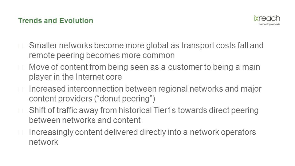 Trends and Evolution  Smaller networks become more global as transport costs fall and remote peering becomes more common  Move of content from being seen as a customer to being a main player in the Internet core  Increased interconnection between regional networks and major content providers ( donut peering )  Shift of traffic away from historical Tier1s towards direct peering between networks and content  Increasingly content delivered directly into a network operators network