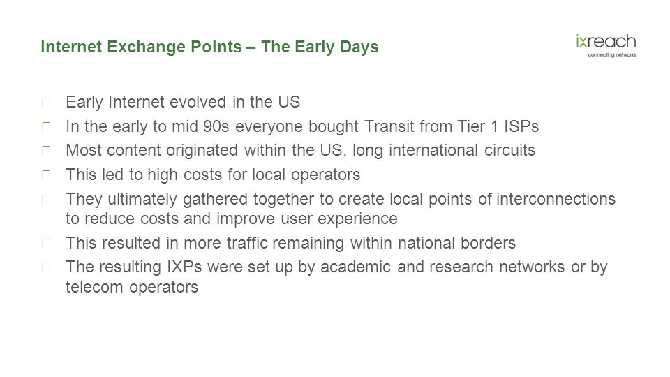 Internet Exchange Points – The Early Days  Early Internet evolved in the US  In the early to mid 90s everyone bought Transit from Tier 1 ISPs  Most content originated within the US, long international circuits  This led to high costs for local operators  They ultimately gathered together to create local points of interconnections to reduce costs and improve user experience  This resulted in more traffic remaining within national borders  The resulting IXPs were set up by academic and research networks or by telecom operators