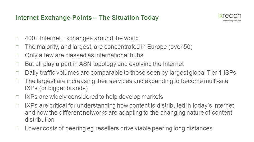 Internet Exchange Points – The Situation Today  400+ Internet Exchanges around the world  The majority, and largest, are concentrated in Europe (over 50)  Only a few are classed as international hubs  But all play a part in ASN topology and evolving the Internet  Daily traffic volumes are comparable to those seen by largest global Tier 1 ISPs  The largest are increasing their services and expanding to become multi-site IXPs (or bigger brands)  IXPs are widely considered to help develop markets  IXPs are critical for understanding how content is distributed in today's Internet and how the different networks are adapting to the changing nature of content distribution  Lower costs of peering eg resellers drive viable peering long distances