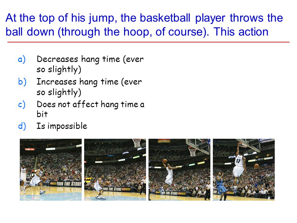 At the top of his jump, the basketball player throws the ball down (through the hoop, of course).