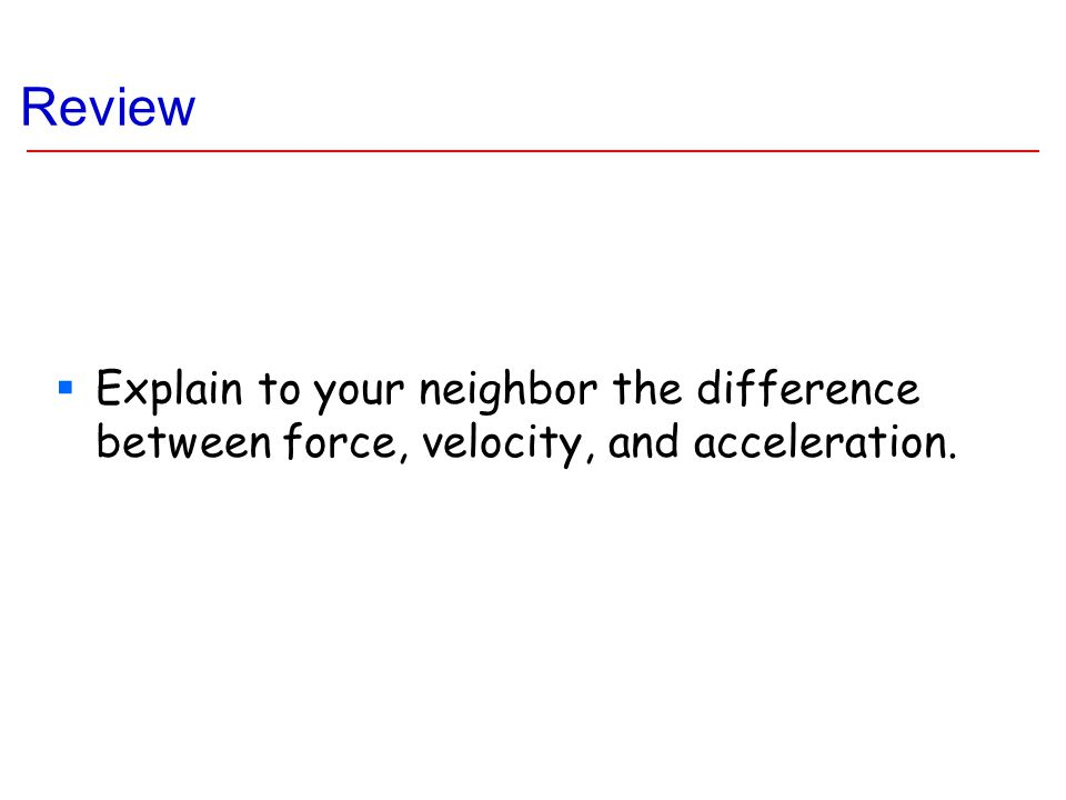 Review  Explain to your neighbor the difference between force, velocity, and acceleration.