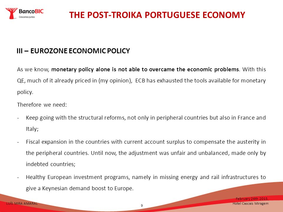 THE POST-TROIKA PORTUGUESE ECONOMY LUÍS MIRA AMARAL February 24th 2015, Hotel Cascais Miragem III – EUROZONE ECONOMIC POLICY As we know, monetary policy alone is not able to overcame the economic problems.