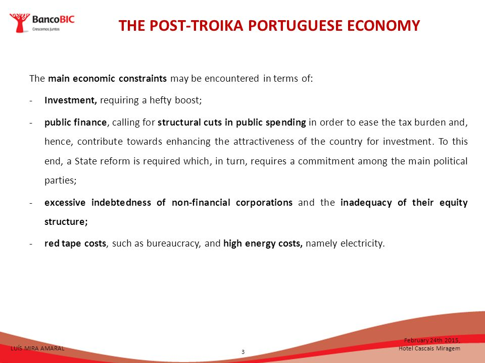 THE POST-TROIKA PORTUGUESE ECONOMY LUÍS MIRA AMARAL February 24th 2015, Hotel Cascais Miragem The main economic constraints may be encountered in terms of: -Investment, requiring a hefty boost; -public finance, calling for structural cuts in public spending in order to ease the tax burden and, hence, contribute towards enhancing the attractiveness of the country for investment.
