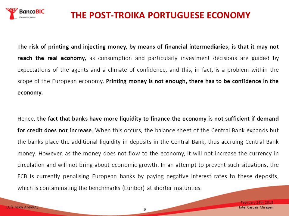 THE POST-TROIKA PORTUGUESE ECONOMY LUÍS MIRA AMARAL February 24th 2015, Hotel Cascais Miragem The risk of printing and injecting money, by means of financial intermediaries, is that it may not reach the real economy, as consumption and particularly investment decisions are guided by expectations of the agents and a climate of confidence, and this, in fact, is a problem within the scope of the European economy.