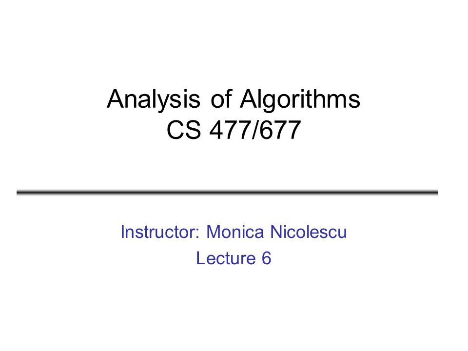 Analysis of Algorithms CS 477/677 Instructor: Monica Nicolescu Lecture 6