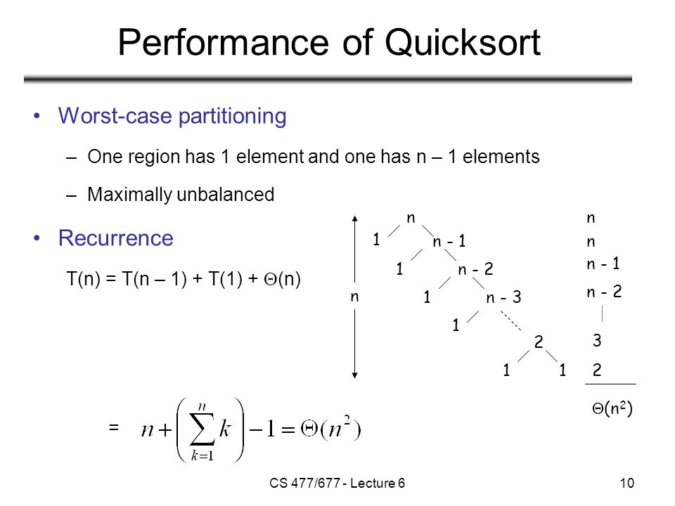 CS 477/677 - Lecture 610 Performance of Quicksort Worst-case partitioning –One region has 1 element and one has n – 1 elements –Maximally unbalanced Recurrence T(n) = T(n – 1) + T(1) +  (n) = n n - 1 n - 2 n - 3 2 1 1 1 1 1 1 n n n n - 1 n - 2 3 2  (n 2 )