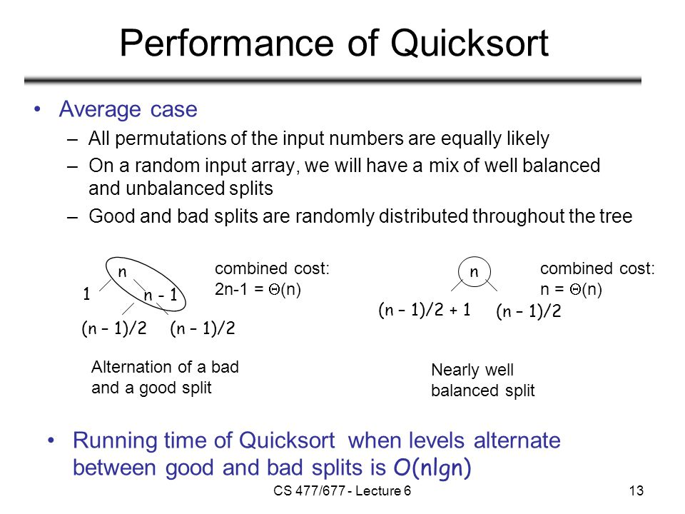 CS 477/677 - Lecture 613 Performance of Quicksort Average case –All permutations of the input numbers are equally likely –On a random input array, we will have a mix of well balanced and unbalanced splits –Good and bad splits are randomly distributed throughout the tree Alternation of a bad and a good split Nearly well balanced split n n - 1 1 (n – 1)/2 n (n – 1)/2 + 1 Running time of Quicksort when levels alternate between good and bad splits is O(nlgn) combined cost: 2n-1 =  (n) combined cost: n =  (n)