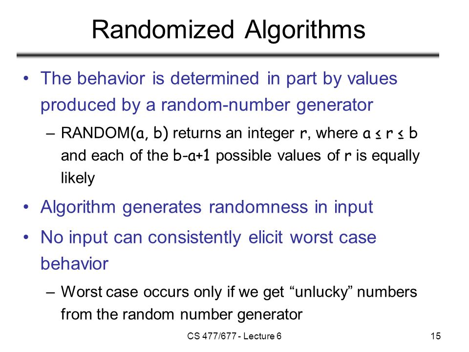 CS 477/677 - Lecture 615 Randomized Algorithms The behavior is determined in part by values produced by a random-number generator –RANDOM (a, b) returns an integer r, where a ≤ r ≤ b and each of the b-a+1 possible values of r is equally likely Algorithm generates randomness in input No input can consistently elicit worst case behavior –Worst case occurs only if we get unlucky numbers from the random number generator