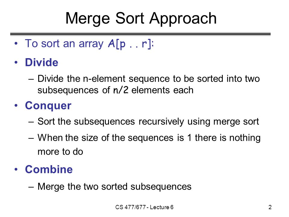 CS 477/677 - Lecture 63 Analyzing Divide and Conquer Algorithms The recurrence is based on the three steps of the paradigm: –T(n) – running time on a problem of size n –Divide the problem into a subproblems, each of size n/b: takes D(n) –Conquer (solve) the subproblems: takes aT(n/b) –Combine the solutions: takes C(n)  (1) if n ≤ c T(n) = aT(n/b) + D(n) + C(n) otherwise