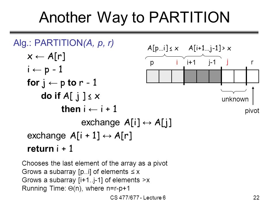 CS 477/677 - Lecture 622 Another Way to PARTITION Alg.: PARTITION(A, p, r) x ← A[r] i ← p - 1 for j ← p to r - 1 do if A[ j ] ≤ x then i ← i + 1 exchange A[i] ↔ A[j] exchange A[i + 1] ↔ A[r] return i + 1 Chooses the last element of the array as a pivot Grows a subarray [p..i] of elements ≤ x Grows a subarray [i+1..j-1] of elements >x Running Time:  (n), where n=r-p+1 A[p…i] ≤ xA[i+1…j-1] > x pii+1 rj-1 unknown pivot j