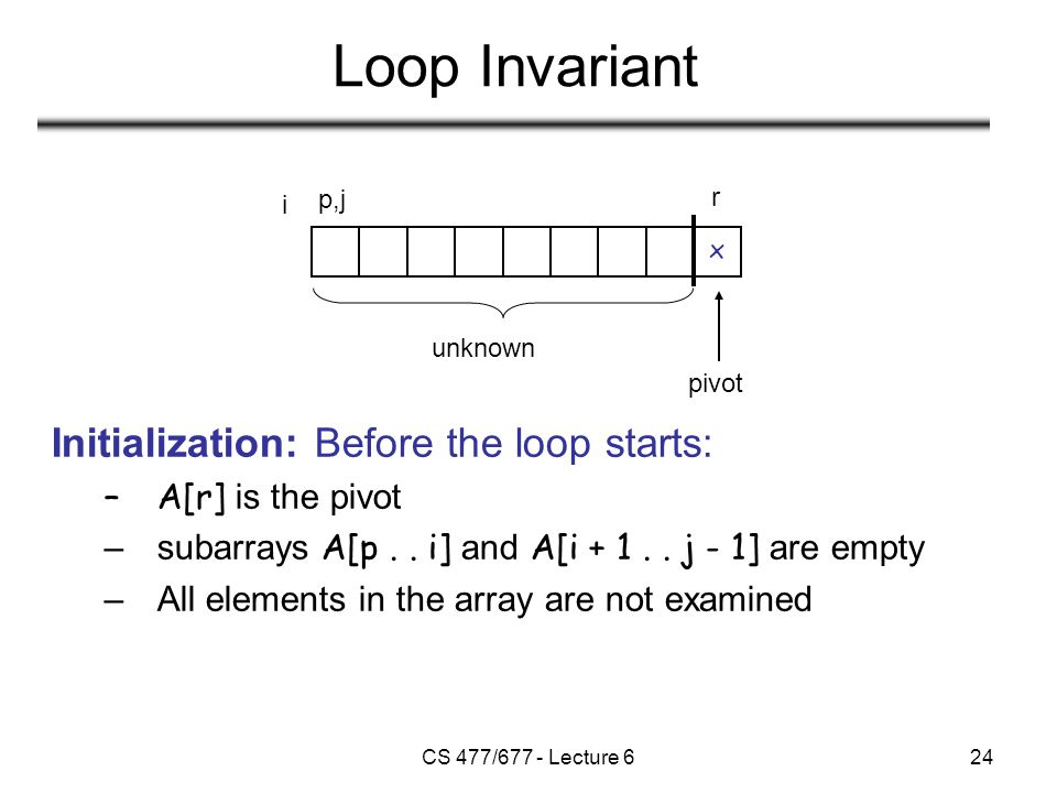 CS 477/677 - Lecture 624 Loop Invariant Initialization: Before the loop starts: –A[r] is the pivot –subarrays A[p..