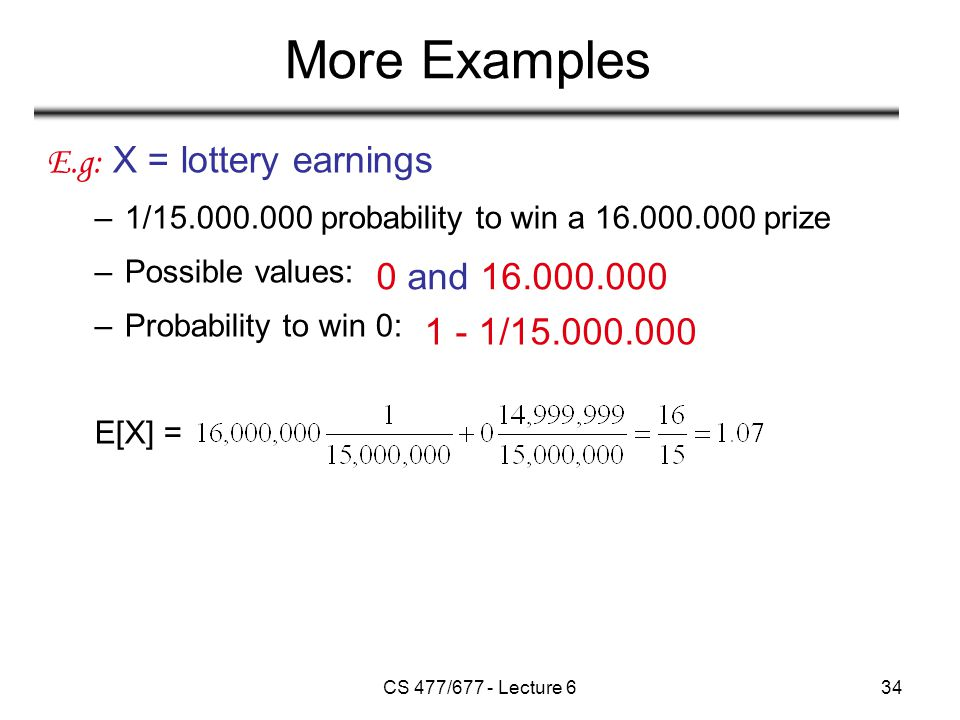 CS 477/677 - Lecture 634 More Examples E.g: X = lottery earnings –1/15.000.000 probability to win a 16.000.000 prize –Possible values: –Probability to win 0: E[X] = 0 and 16.000.000 1 - 1/15.000.000