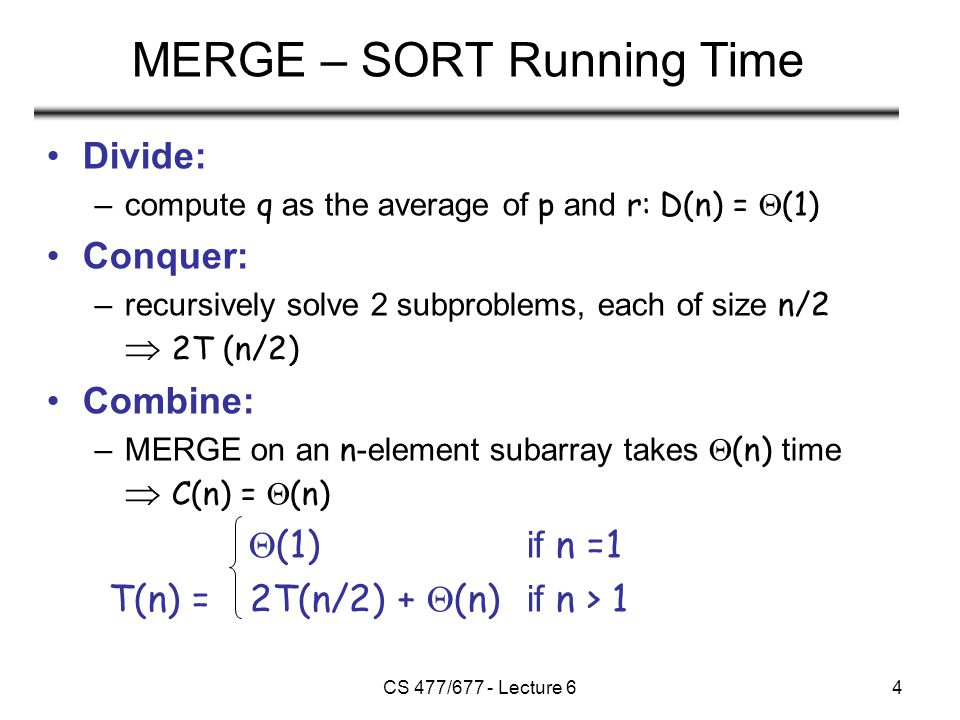 CS 477/677 - Lecture 64 MERGE – SORT Running Time Divide: –compute q as the average of p and r: D(n) =  (1) Conquer: –recursively solve 2 subproblems, each of size n/2  2T (n/2) Combine: –MERGE on an n -element subarray takes  (n) time  C(n) =  (n)  (1) if n =1 T(n) = 2T(n/2) +  (n) if n > 1