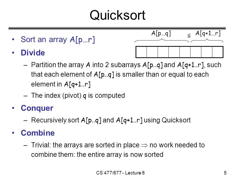 CS 477/677 - Lecture 66 QUICKSORT Alg.: QUICKSORT (A, p, r) if p < r then q  PARTITION (A, p, r) QUICKSORT (A, p, q) QUICKSORT (A, q+1, r)