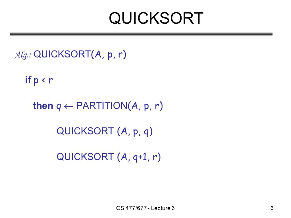 CS 477/677 - Lecture 67 Partitioning the Array Idea –Select a pivot element x around which to partition –Grows two regions A[p…i]  x x  A[j…r] –For now, choose the value of the first element as the pivot x A[p…i]  xx  A[j…r] ij