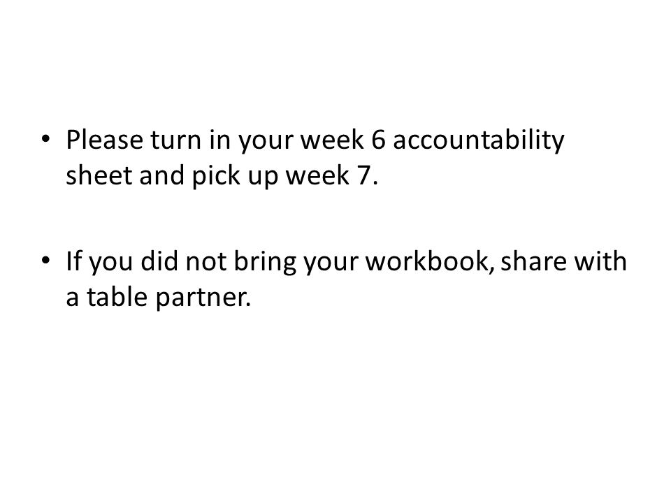 Please turn in your week 6 accountability sheet and pick up week 7.