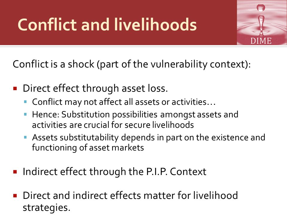 Conflict and livelihoods Conflict is a shock (part of the vulnerability context):  Direct effect through asset loss.