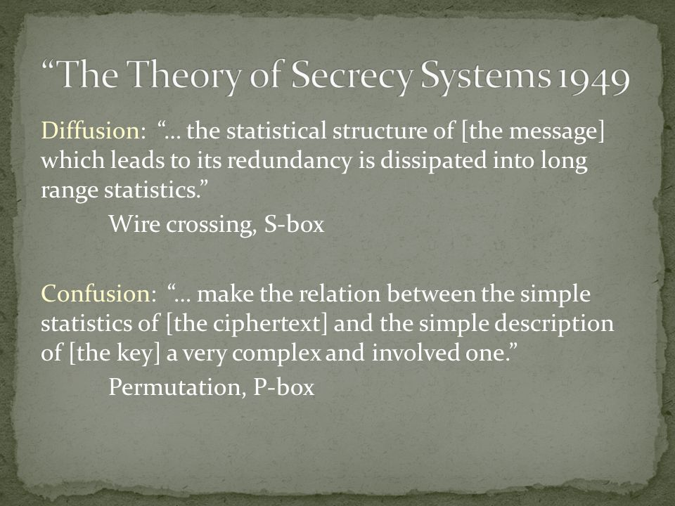 Diffusion: … the statistical structure of [the message] which leads to its redundancy is dissipated into long range statistics. Wire crossing, S-box Confusion: … make the relation between the simple statistics of [the ciphertext] and the simple description of [the key] a very complex and involved one. Permutation, P-box