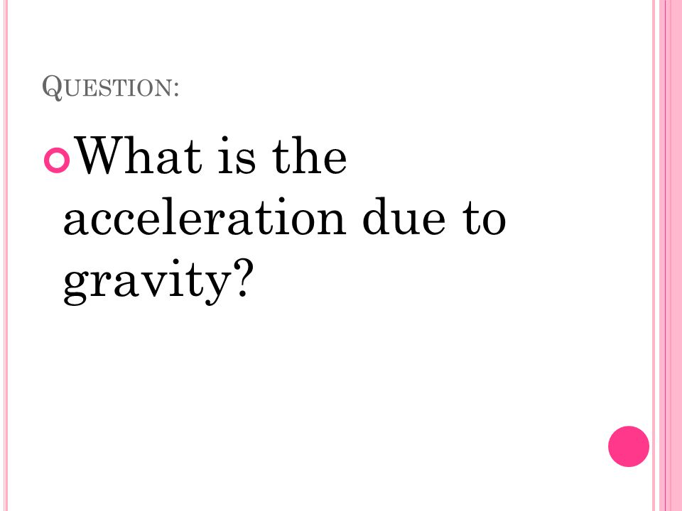 Q UESTION : What is the acceleration due to gravity