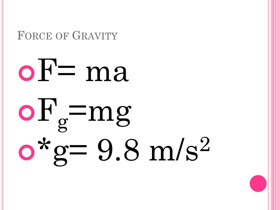 F ORCE OF G RAVITY F= ma F g =mg *g= 9.8 m/s 2