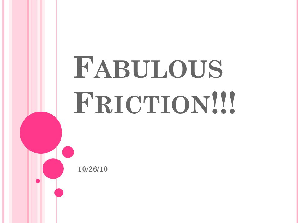 F RICTION – THE TWO TYPES Static – the friction that prevents an object from moving; it determines the threshold of motion (what force it will take for a force to begin moving from rest) Kinetic (rolling) – friction that opposes motion; if unbalanced it will result in a deceleration of an object.