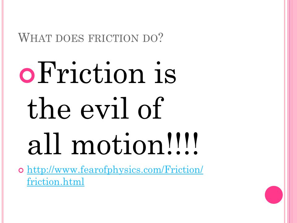 W HAT DOES FRICTION DO . Friction is the evil of all motion!!!.