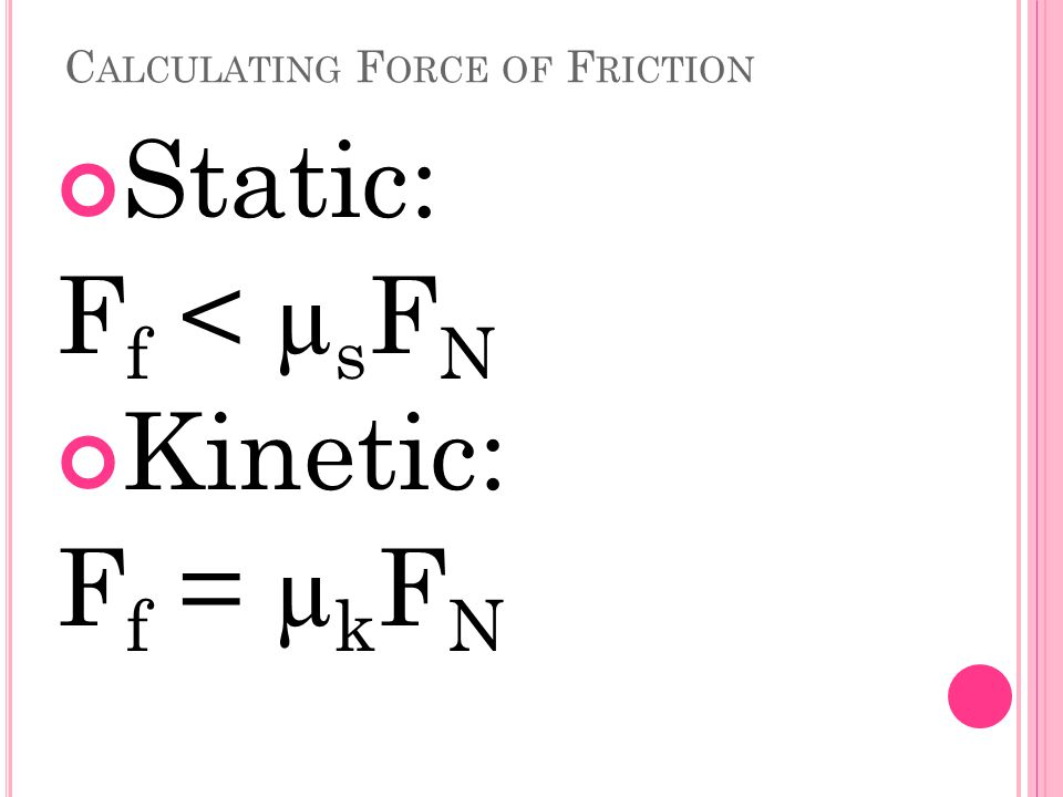 C ALCULATING F ORCE OF F RICTION Static: F f < µ s F N Kinetic: F f = µ k F N