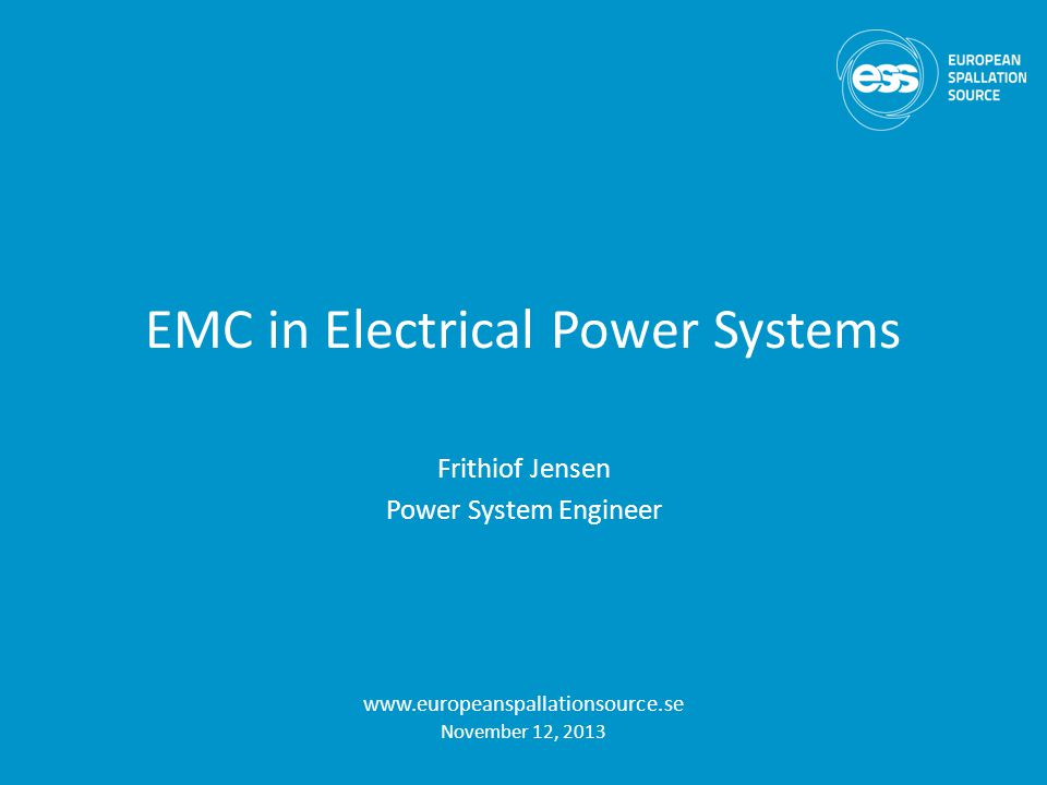 EMC in Electrical Power Systems Frithiof Jensen Power System Engineer www.europeanspallationsource.se November 12, 2013