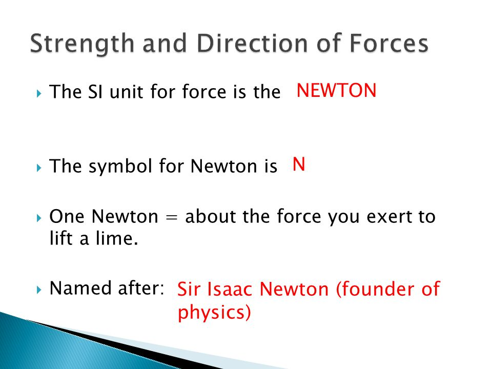  The SI unit for force is the  The symbol for Newton is  One Newton = about the force you exert to lift a lime.  Named after: NEWTON N Sir Isaac N