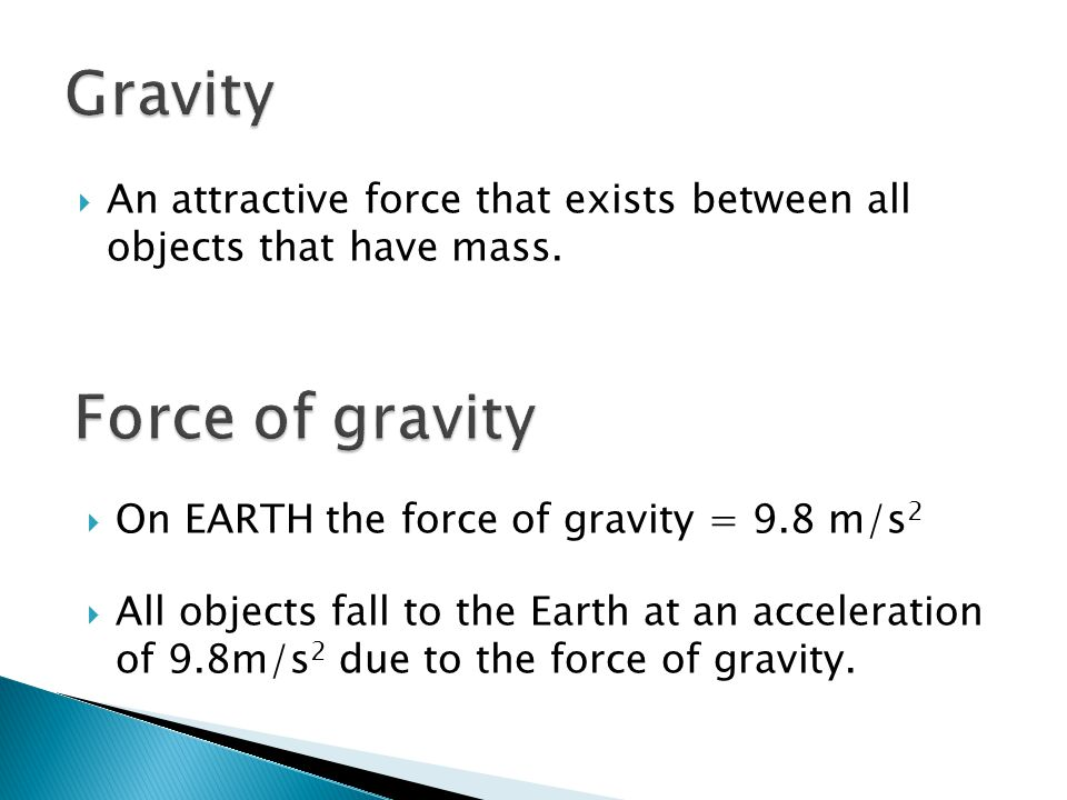  An attractive force that exists between all objects that have mass.  On EARTH the force of gravity = 9.8 m/s 2  All objects fall to the Earth at a