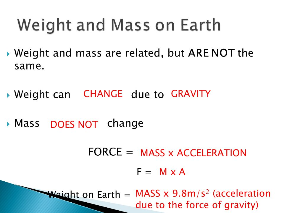  Weight and mass are related, but ARE NOT the same.  Weight can due to  Mass change FORCE = CHANGE GRAVITY DOES NOT MASS x ACCELERATION F = Weight